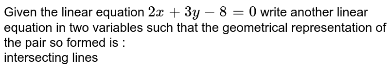 Given the linear equation `2x+3y-8=0`. Write another linear equation in these two variables such that the geometrical representation of the pair so formed is :  <br>  intersecting lines