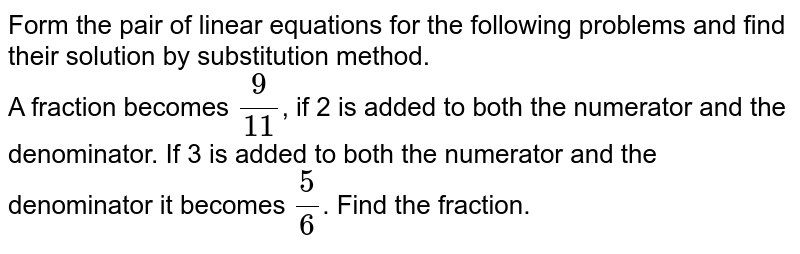 Form the pair of linear equations for the following problems and find their solution by substitution method.  <br>   A fraction becomes `(9)/(11)`, if 2 is added to both the numerator and the denominator. If 3 is added to both the numerator and the denominator it becomes `(5)/(6)`. Find the fraction.