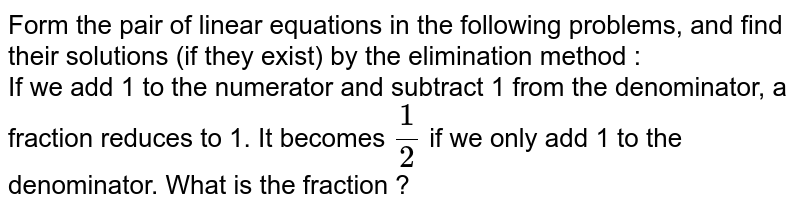 Form the pair of linear equations in the following problems, and find their solutions (if they exist) by the elimination method :  <br>  If we add 1 to the numerator and subtract 1 from the denominator, a fraction reduces to 1. It becomes `(1)/(2)` if we only add 1 to the denominator. What is the fraction ?