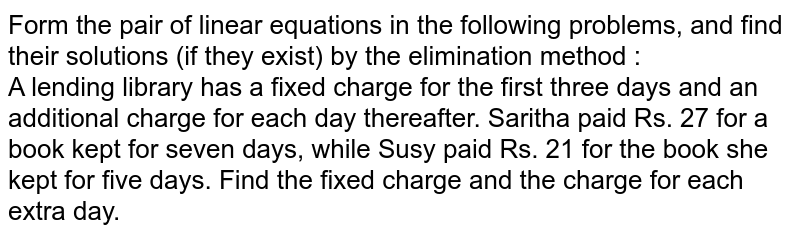 Form the pair of linear equations in the following problems, and find their solutions (if they exist) by the elimination method :  <br>   A lending library has a fixed charge for the first three days and an additional charge for each day therefather. Saritha paid Rs. 27 for a book kept for seven days, while Susy paid Rs. 21 for the book she kept for five days. Find the fixed charge and the charge for each extra day.