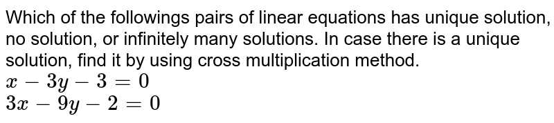 Which of the followings pairs of linear equations has unique solution, no solution, or infinitely many solutions. In case there is a unique solution, find it by using cross multiplication method.  <br>   `x-3y-3=0`  <br>  `3x-9y-2=0`