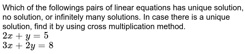 Which of the followings pairs of linear equations has unique solution, no solution, or infinitely many solutions. In case there is a unique solution, find it by using cross multiplication method.  <br>   `2x+y=5`  <br>  `3x+2y=8`