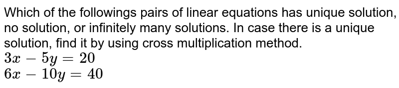 Which of the followings pairs of linear equations has unique solution, no solution, or infinitely many solutions. In case there is a unique solution, find it by using cross multiplication method.  <br>   `3x-5y=20`  <br>  `6x-10y=40`