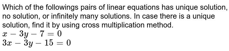 Which of the followings pairs of linear equations has unique solution, no solution, or infinitely many solutions. In case there is a unique solution, find it by using cross multiplication method.  <br>   `x-3y-7=0`  <br>  `3x-3y-15=0`
