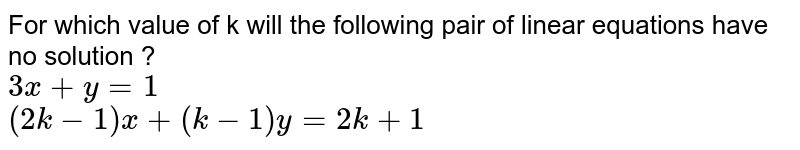 For which value of k will the following pair of linear equations have no solution ?  <br>  `3x+y=1`  <br>  `(2k-1)x+(k-1)y=2k+1`