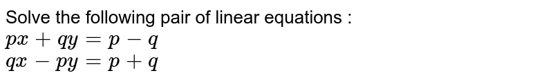 Solve the following pair of linear equations :  <br>  `px+qy=p-q`  <br>  `qx-py=p+q`
