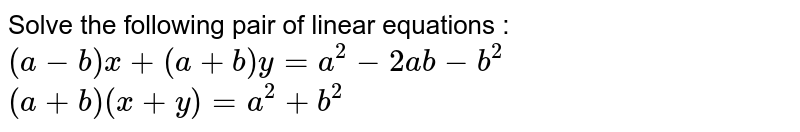 Solve the following pair of linear equations :  <br>  `(a-b)x+(a+b)y=a^(2)-2ab-b^(2)`  <br>  `(a+b)(x+y)=a^(2)+b^(2)`