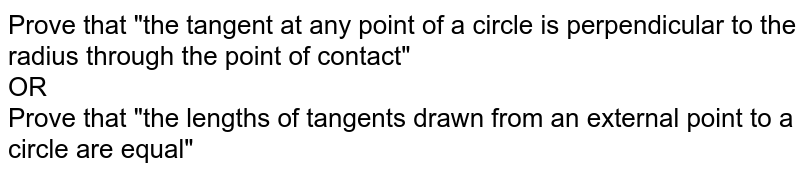 """Prove that """"the tangent at any point of a circle is perpendicular to the radius through the point of contact"""" <br> OR <br> Prove that """"the lengths of tangents drawn from an external point to a circle are equal"""""""