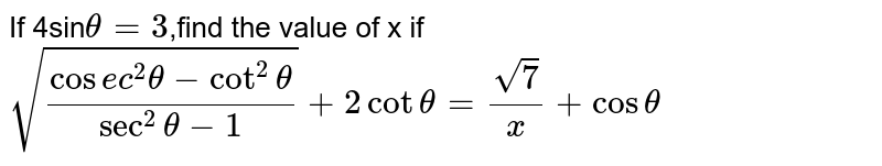 If 4sin`theta=3`,find the value of x if <br> `sqrt((cosec^(2)thetacot^(2)theta)/(sec^(2)theta-1))+2cottheta=(sqrt(7))/(x)+costheta`