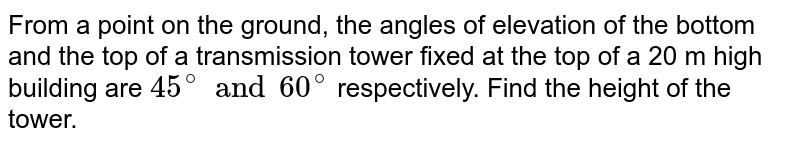From a point on the ground, the angles of elevation of the bottom and the top of a transmission tower fixed at the top of a 20 m high building are `45^(@) and 60^(@)` respectively. Find the height of the tower.