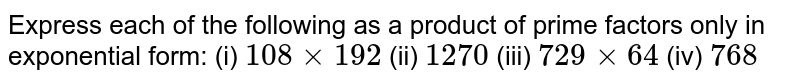 Express each of the following as a product of prime factors only in exponential form: (i) `108 xx 192` (ii) `1270` (iii) `729 xx 64` (iv) `768`