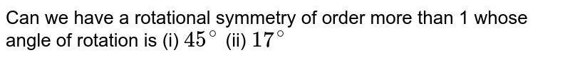 Can we have a rotational symmetry of order more than 1 whose angle of rotation is (i) `45^@` (ii) `17^@`