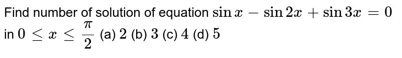 Find number of solution of equation `sinx-sin2x+sin3x=0` in `0lexle(pi)/(2)`         (a) `2`   (b) `3`   (c) `4`   (d) `5`