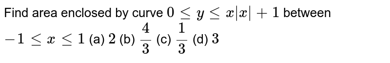 Find area enclosed by curve `0leylex x +1` between `-1lexle1`         (a) `2`   (b) `(4)/(3)`   (c) `(1)/(3)`   (d) `3`
