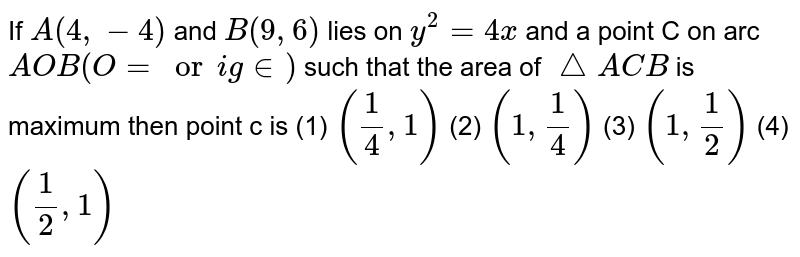 If `A(4,-4)` and `B(9,6)`  lies on  `y^2=4x` and a point C on arc `AOB(O= origin)` such that the area of `triangleACB` is maximum then point c is (1) `(1/4,1)` (2) `(1,1/4)` (3) `(1,1/2)` (4) `(1/2,1)`