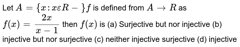 Let `A={x:xepsilonR-}f` is defined from `ArarrR` as `f(x)=(2x)/(x-1)` then `f(x)` is          (a) Surjective but nor injective   (b) injective but nor surjective   (c) neither injective surjective   (d) injective