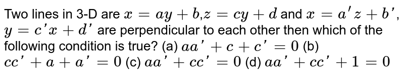 Two lines in 3-D are `x=ay+b`,`z=cy+d` and `x=a^'z+b'`,`y=c'x+d'` are perpendicular to each other then which of the following condition is true?         (a) `aa'+c+c'=0`   (b) `c c'+a+a'=0`   (c) `aa'+c c'=0`   (d) `a a'+c c'+1=0`