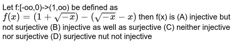 Let f:[-oo,0)->(1,oo) be defined as `f(x)=(1+sqrt(-x))-(sqrt(-x)-x)` then f(x) is (A) injective but not surjective (B) injective as well as surjective (C) neither injective nor surjective (D) surjective nut not injective