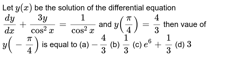 Let `y(x)` be the solution of the differential equation `(dy)/(dx)+(3y)/(cos^2x)=1/(cos^2x) ` and `y(pi/4)=4/3` then vaue of `y(-pi/4)` is equal to        (a) `-4/3`        (b) `1/3`        (c) `e^6+1/3`        (d) `3`