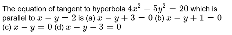 The equation of tangent to hyperbola `4x^2-5y^2=20` which is parallel to `x-y=2` is        (a) `x-y+3=0`        (b) `x-y+1=0`        (c) `x-y=0`        (d) `x-y-3=0`