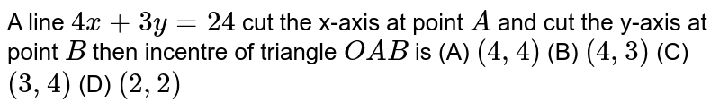 A line `4x+3y=24` cut the x-axis at point `A` and cut the y-axis at point `B` then incentre of triangle `OAB` is         (A) `(4,4)`        (B) `(4,3)`        (C) `(3,4)`        (D) `(2,2)`