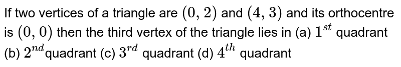 If two vertices of a triangle are `(0,2)` and `(4,3)` and its orthocentre is `(0,0)` then the third vertex of the triangle lies in         (a) `1^(st)` quadrant        (b) `2^(nd)`quadrant        (c) `3^(rd)` quadrant        (d) `4^(th)` quadrant