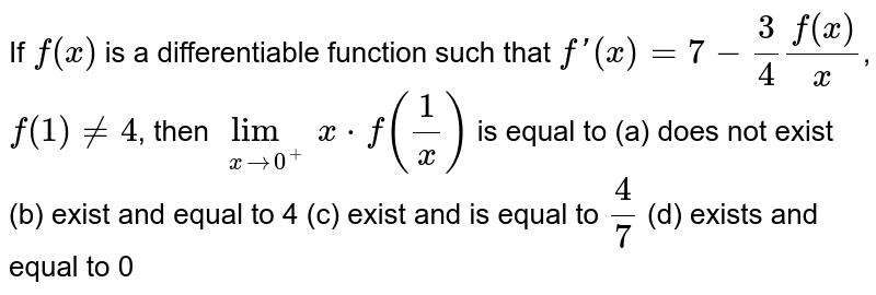 If `f(x)` is a differentiable function such that `f\'(x)=7-(3)/(4)(f(x))/(x)`, `f(1)!=4`, then `lim_(xrarr0^+)x*f((1)/(x))` is equal to         (a) does not exist        (b) exist and equal to 4        (c) exist and is equal to `(4)/(7)`        (d) exists and equal to 0