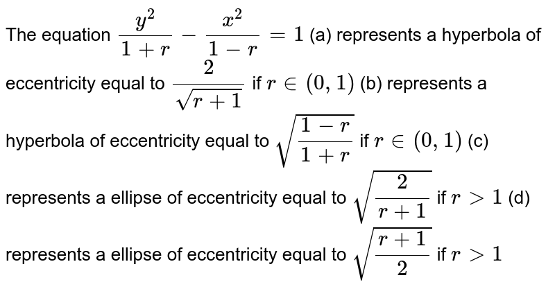 The equation `(y^2)/(1+r)-(x^2)/(1-r)=1`         (a) represents a hyperbola of eccentricity equal to `(2)/(sqrt(r+1))` if `r in(0,1)`        (b) represents a hyperbola of eccentricity equal to `sqrt((1-r)/(1+r)` if `rin(0,1)`        (c) represents a ellipse of eccentricity equal to `sqrt((2)/(r+1))` if `rgt1`        (d) represents a ellipse of eccentricity equal to `sqrt((r+1)/(2))` if `rgt1`