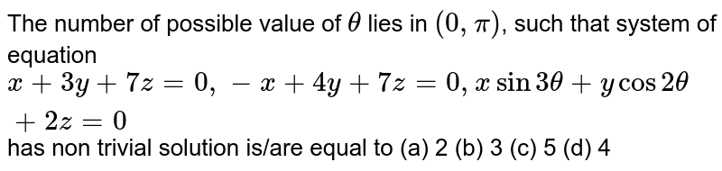 The number of possible value of `theta` lies in `(0,pi)`, such that system of equation `x+3y+7z=0, -x+4y+7z=0, xsin3theta+ycos2theta+2z=0` has non trivial solution is/are equal to        (a) 2        (b) 3        (c) 5        (d) 4