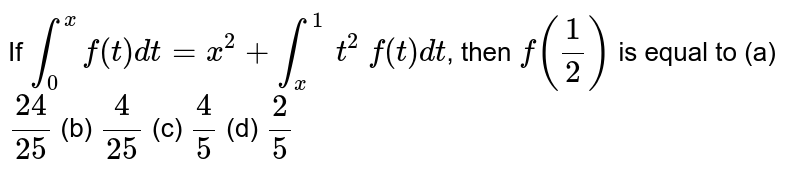 If `int_(0)^(x)f(t)dt=x^2+int_(x)^(1)\ t^2\ f(t)dt`, then `f((1)/(2))` is equal to         (a) `(24)/(25)`        (b) `(4)/(25)`        (c) `(4)/(5)`        (d) `(2)/(5)`