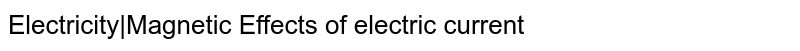 Electricity|Magnetic Effects of electric current