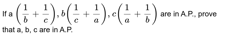 """If a `(1/b+1/c),""""""""""""""""b(1/c+1/a),""""""""""""""""c(1/a+1/b)` are in A.P.,   prove that a, b, c are in A.P."""