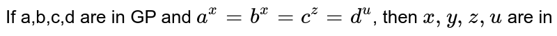 If a,b,c,d are in GP and `a^x=b^x=c^z=d^u`, then `x ,y,z,u ` are in