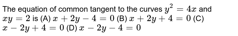 The equation of common tangent to the curves `y^2 =4x` and `xy=2` is           (A) `x+2y-4=0`          (B) `x+2y+4=0`          (C) `x-2y+4=0`          (D) `x-2y-4=0`