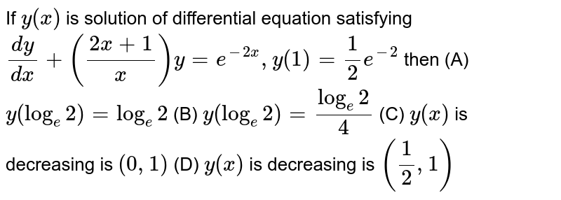 If `y(x)` is solution of differential equation satisfying `(dy)/(dx)+((2x+1)/x)y=e^(-2x), y(1)=1/2e^(-2)` then          (A) `y(log_e2)=log_e2`          (B) `y(log_e2)=(log_e2)/4`          (C) `y(x)` is decreasing is `(0,1)`          (D) `y(x)` is decreasing is `(1/2,1)`