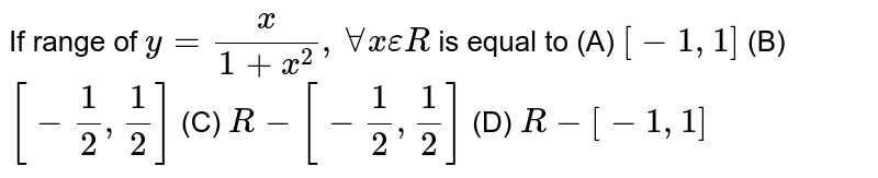 If range of `y=x/(1+x^2),AAxepsilonR` is equal to           (A) `[-1,1]`          (B) `[-1/2, 1/2]`          (C) `R-[-1/2,1/2]`          (D) `R-[-1,1]`