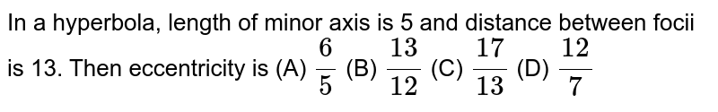 In a hyperbola, length of minor axis is 5 and distance between focii is 13. Then eccentricity is           (A) `6/5`          (B) `13/12`          (C) `17/13`          (D) `12/7`
