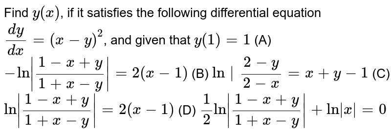 Find `y(x)`, if it satisfies the following differential equation `(dy)/(dx)=(x-y)^2`, and given that `y(1)=1`          (A) `-ln|(1-x+y)/(1+x-y)|=2(x-1)`          (B) `ln|(2-y)/(2-x)=x+y-1`          (C) `ln|(1-x+y)/(1+x-y)|=2(x-1)`          (D) `1/2ln|(1-x+y)/(1+x-y)|+ln|x|=0`