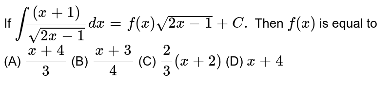 If `int((x+1))/sqrt(2x-1) dx= f(x) sqrt(2x-1)+C.` Then `f(x)` is equal to          (A) `(x+4)/3`          (B) `(x+3)/4`          (C) `2/3 (x+2)`          (D) `x+4`