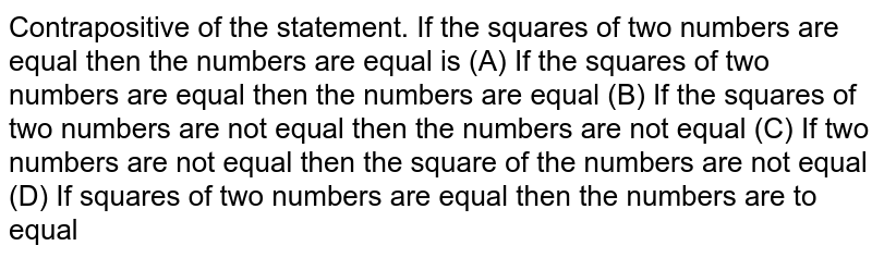 Contrapositive of the statement. If the squares of two numbers are equal then the numbers are equal is           (A) If the squares of two numbers are equal then the numbers are equal           (B) If the squares of two numbers are not equal then the numbers are not equal          (C) If two numbers are not equal then the square of the numbers are not equal          (D) If squares of two numbers are equal then the numbers are to equal
