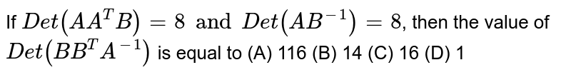 If  `Det(A A^T B)=8 and Det(AB^-1)=8`, then the value of `Det(BB^T A^-1)` is equal to (A) 116 (B) 14 (C) 16 (D) 1