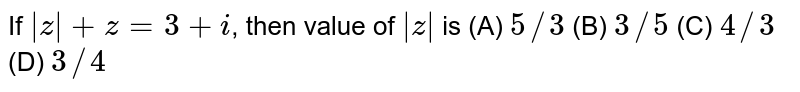 If `|z|+z=3+i`, then value of `|z|` is           (A) `5//3`          (B) `3//5`          (C) `4//3`          (D) `3//4`