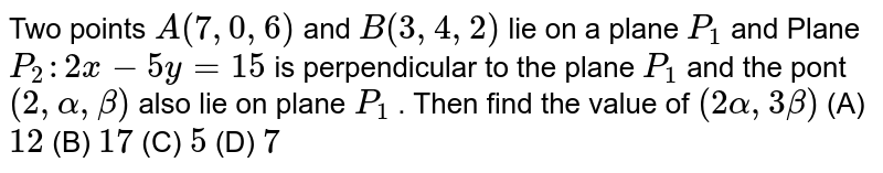 Two points `A(7, 0, 6)` and `B(3, 4, 2)` lie on a plane `P_1` and Plane `P_2:2x-5y=15` is perpendicular to the plane `P_1` and the pont `(2, alpha, beta)` also lie on plane `P_1` . Then find the value of `(2alpha, 3beta)`          (A) `12`          (B) `17`          (C) `5`          (D) `7`