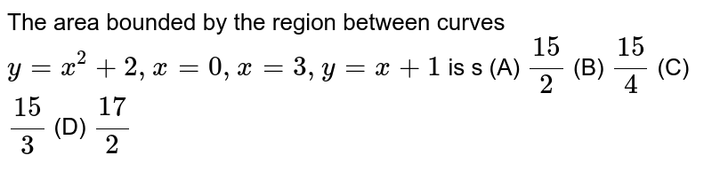 The area bounded by the region between curves `y=x^2 +2, x=0, x=3, y=x+1` is s          (A) `15/2`          (B) `15/4`          (C) `15/3`          (D) `17/2`