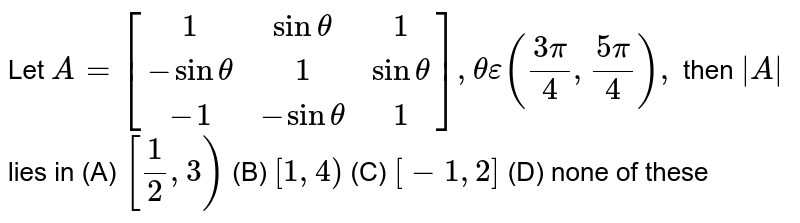 Let `A=[(1, sintheta, 1),(-sintheta, 1, sintheta),(-1, -sintheta, 1)], thetaepsilon((3pi)/4, (5pi)/4),` then `|A|` lies in           (A) `[1/2,3)`          (B) `[1,4)`          (C) `[-1,2]`          (D) none of these