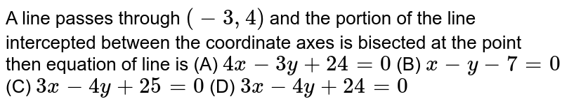 A line passes through `(-3,4)` and the portion of the line intercepted between the coordinate axes is bisected at the point then equation of line is          (A) `4x-3y+24=0`          (B) `x-y-7=0`          (C) `3x-4y+25=0`          (D) `3x-4y+24=0`