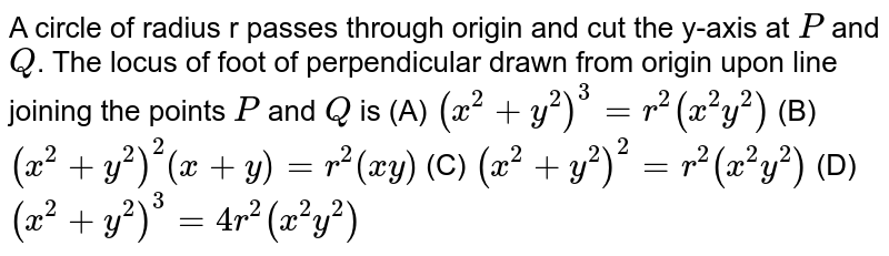 A circle of radius r passes through origin and cut the y-axis at `P` and `Q`. The locus of foot of perpendicular drawn from origin upon line joining the points `P` and `Q` is          (A) `(x^2+y^2)^3=r^2(x^2y^2)`          (B) `(x^2+y^2)^2(x+y)=r^2(xy)`          (C) `(x^2+y^2)^2=r^2(x^2y^2)`          (D) `(x^2+y^2)^3=4r^2(x^2y^2)`