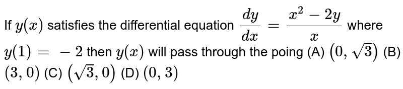 If `y(x)` satisfies the differential equation `(dy)/(dx)=(x^2-2y)/x` where `y(1)=-2` then `y(x)` will pass through the poing          (A) `(0,sqrt3)`          (B) `(3,0)`          (C) `(sqrt3,0)`          (D) `(0,3)`