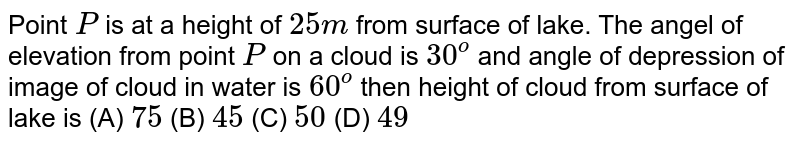Point `P` is at a height of `25m` from surface of lake. The angel of elevation from point `P` on a cloud is `30^o` and angle of depression of image of cloud in water is `60^o` then height of cloud from surface of lake is          (A) `75`          (B) `45`          (C) `50`          (D) `49`