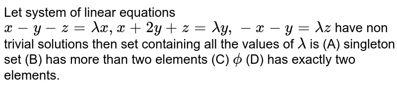 Let system of linear equations `x-y-z=lamdax, x+2y+z=lamday, -x-y=lamdaz` have non trivial solutions then set containing all the values of `lamda` is           (A) singleton set          (B) has more than two elements          (C) `phi`          (D) has exactly two elements.